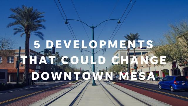 These five proposed developments could lead to a radical transformation in downtown Mesa.