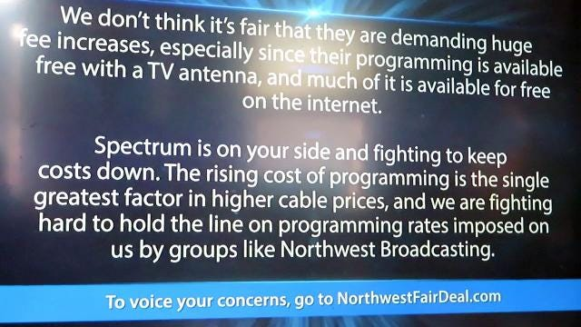 Spectrum in Binghamton  is engaged in a battle with Northwest Broadcasting over re-transmission fees that is about to enter its fourth month. Spectrum has been running this announcement in a continuous loop in the WICZ channel location.