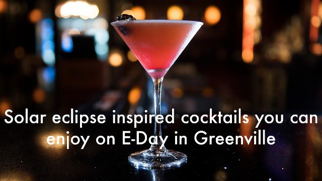 Greenville restaurants and bars are gearing up for the total solar eclipse with some cocktails inspired by the special event.